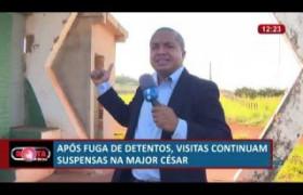ROTA DO DIA 04 07  Após fuga de detentos, visitas continuam suspensas na Major César