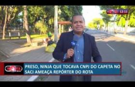 ROTA DO DIA 11 07  Ninja do Saci ameaça repórter do Rota