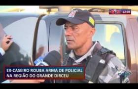 ROTA DO DIA 30 07  Ex-caseiro rouba arma de policial na região do Grande Dirceu