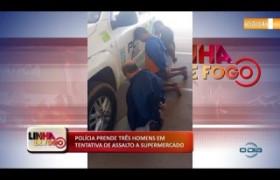 LINHA DE FOGO 18 10  Polícia prende três homens em tentativa de assalto a supermercado