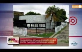LINHA DE FOGO (24 10) POLÍCIA FEDERAL DEFLAGRA OPERAÇÃO MANZUÁ CONTRA TRÁFICO DE DROGAS