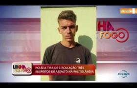 LINHA DE FOGO (24 10) POLÍCIA TIRA DE CIRCULAÇÃO TRÊS SUSPEITOS DE ASSALTO NA PALITOLÂNDIA