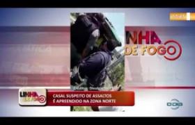 LINHA DE FOGO (30 10) CASAL SUSPEITO DE ASSALTOS É APREENDIDO NA ZONA NORTE