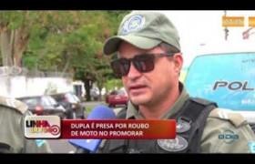 LINHA DE FOGO (05 11) DUPLA É PRESA POR ROUBO DE MOTO NO PROMORAR
