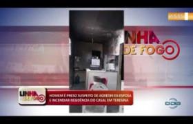 LINHA DE FOGO (06 11) HOMEM É PRESO SUSPEITO DE AGREDIR EX- ESPOSA E INCENDIAR RESIDÊNCIA DO CASAL