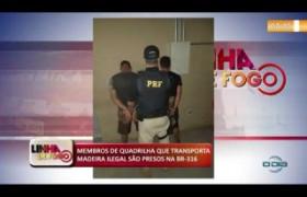 LINHA DE FOGO (06 11) MEMBROS DE QUADRILHA QUE TRANSPORTA MADEIRA ILEGAL SÃO PRESOS NA BR-316