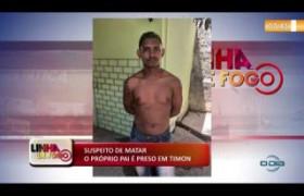 LINHA DE FOGO (07 11) SUSPEITO DE MATAR O PRÓPRIO PAI É PRESO EM TIMON
