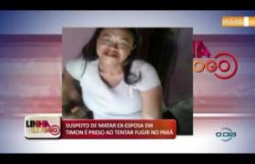 LINHA DE FOGO (22 11) SUSPEITO DE MATAR EX-ESPOSA EM TIMON É PRESO AO TENTAR FUGIR NO PARÁ