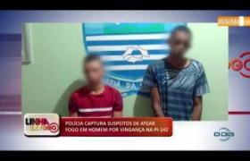 LINHA DE FOGO (25 11) POLÍCIA CAPTURA SUSPEITOS DE ATEAR FOGO EM HOMEM POR VINGANÇA NA PI-142