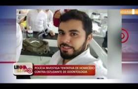LINHA DE FOGO (28 11) POLÍCIA INVESTIGA TENTATIVA DE HOMICÍDIO CONTRA ESTUDANTE DE ODONTOLOGIA