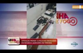 LINHA DE FOGO (03 12) OPERAÇÃO PRENDE 13 POLICIAIS ENVOLVIDOS EM ROUBOS E AGRESSÕES EM TERESINA