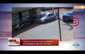LINHA DE FOGO 04 12 2019  Polícia localiza dupla suspeita de roubar R$ 800 mil em jóias