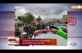 LINHA DE FOGO (10 12) OPERAÇÃO REFORÇA SEGURANÇA NO CENTRO COM 250 PMS