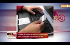 LINHA DE FOGO (13 12) OPERAÇÃO PRENDE TRIO ESTELIONATÁRIO QUE GEROU PREJUÍZO DE R$ 40 MIL