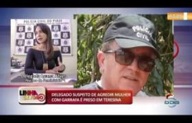 LINHA DE FOGO (27 12) DELEGADO SUSPEITO DE AGREDIR MULHER COM GARRAFA É PRESO EM TERESINA