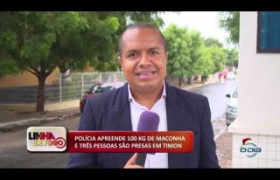 LINHA DE FOGO (02 2020) POLÍCIA APREENDE 100 KG DE MACONHA E TRÊS PESSOAS SÃO PRESAS EM TIMON