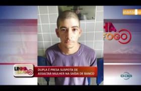LINHA DE FOGO 07 01 2020 DUPLA É PRESA SUSPEITA DE ASSALTAR MULHER NA SAÍDA DE BANCO