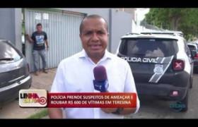 LINHA DE FOGO 22 01 2020 POLÍCIA PRENDE SUSPEITOS DE AMEAÇAR E ROUBAR R$ 600 DE VÍTIMAS EM TERESI