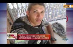 LINHA DE FOGO 06 03 20  Policial suspeito de matar Cabo Borges é preso por duplo homicídio