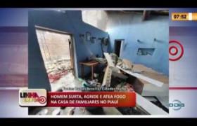LINHA DE FOGO 10 03 2020 HOMEM SURTA, AGRIDE E ATEA FOGO NA CASA DE FAMILIARES NO PIAUÍ