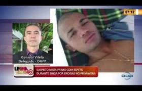 LINHA DE FOGO 11 03 2020 SUSPEITO MATA PRIMO COM ESPETO DURANTE BRIGA POR DROGAS NO PRIMAVERA